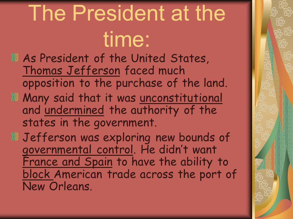 The President at the time: As President of the United States, Thomas Jefferson faced much opposition to the purchase of the land. Many said that it wa