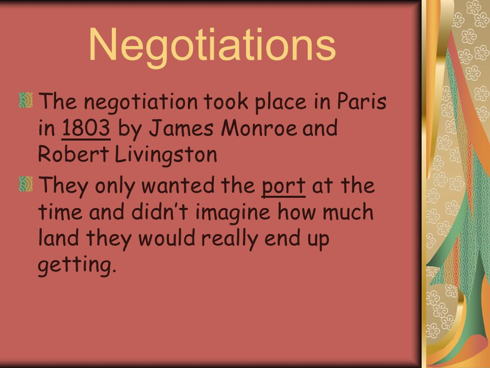 Negotiations The negotiation took place in Paris in 1803 by James Monroe and Robert Livingston They only wanted the port at the time and didn't imagin
