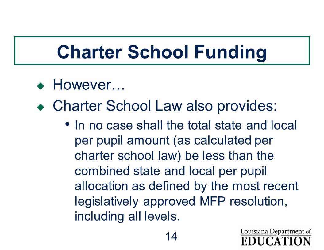14 Charter School Funding  However…  Charter School Law also provides: In no case shall the total state and local per pupil amount (as calculated per charter school law) be less than the combined state and local per pupil allocation as defined by the most recent legislatively approved MFP resolution, including all levels.