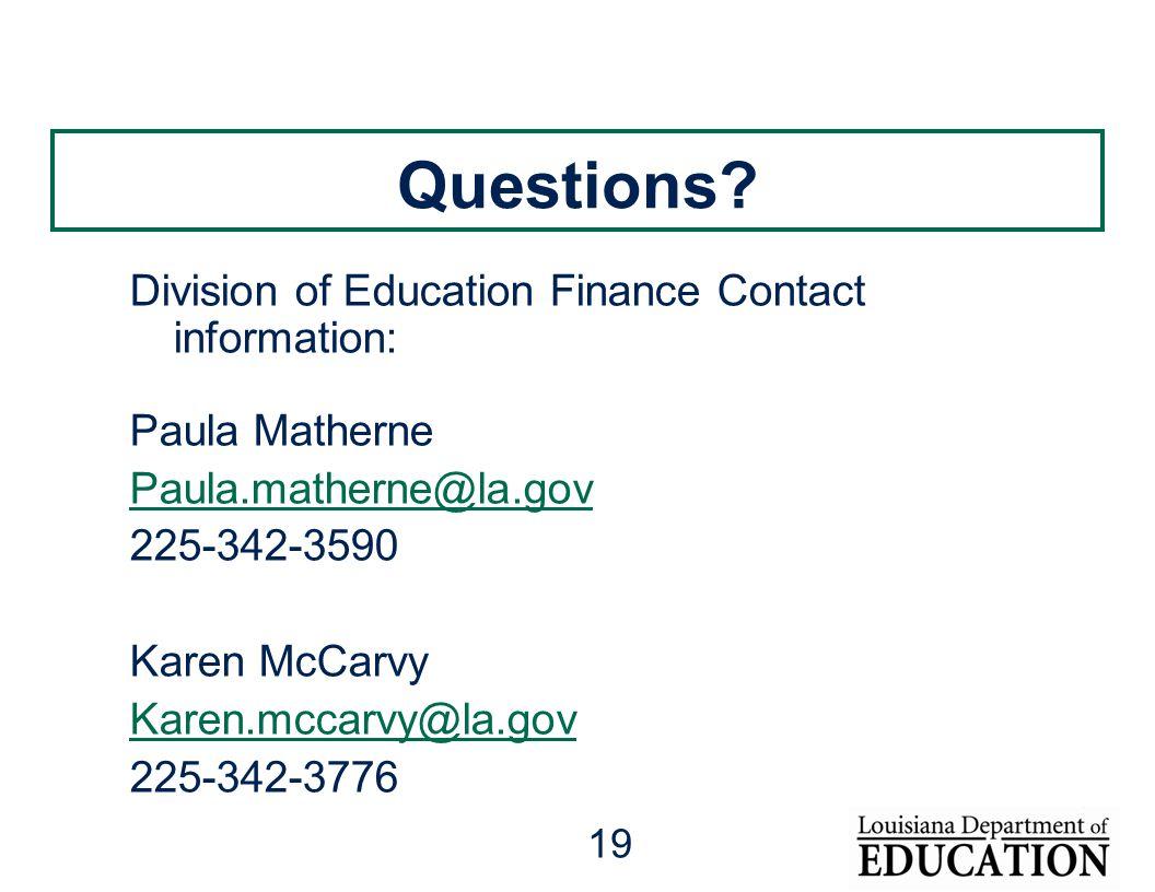 19 Questions? Division of Education Finance Contact information: Paula Matherne Paula.matherne@la.gov 225-342-3590 Karen McCarvy Karen.mccarvy@la.gov