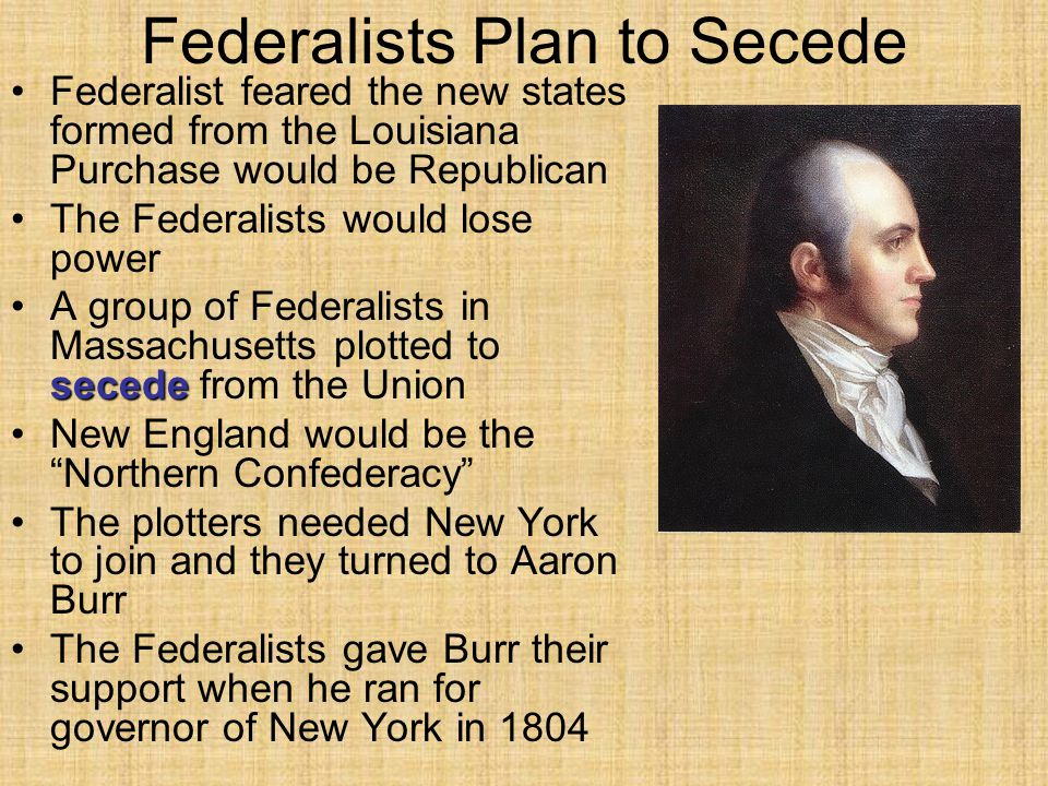 Federalists Plan to Secede Federalist feared the new states formed from the Louisiana Purchase would be Republican The Federalists would lose power secedeA group of Federalists in Massachusetts plotted to secede from the Union New England would be the Northern Confederacy The plotters needed New York to join and they turned to Aaron Burr The Federalists gave Burr their support when he ran for governor of New York in 1804