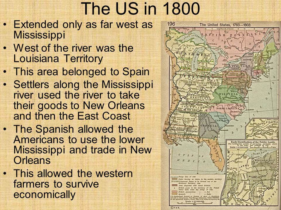 The US in 1800 Extended only as far west as Mississippi West of the river was the Louisiana Territory This area belonged to Spain Settlers along the Mississippi river used the river to take their goods to New Orleans and then the East Coast The Spanish allowed the Americans to use the lower Mississippi and trade in New Orleans This allowed the western farmers to survive economically