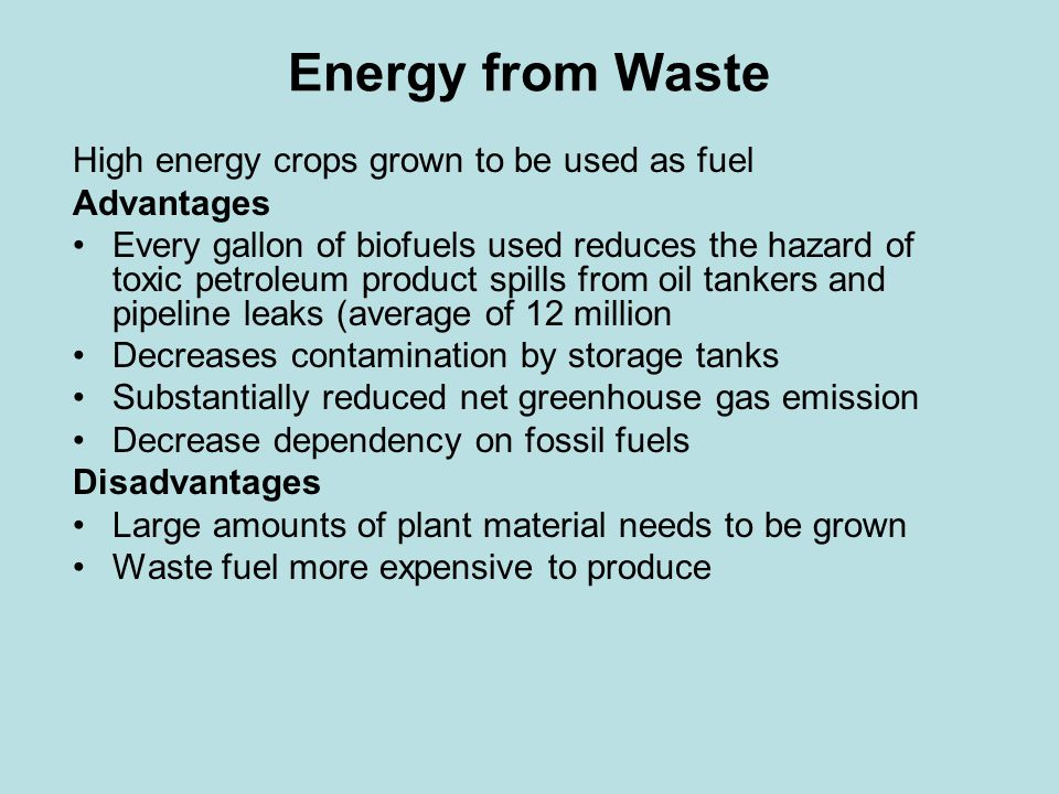 Energy from Waste High energy crops grown to be used as fuel Advantages Every gallon of biofuels used reduces the hazard of toxic petroleum product spills from oil tankers and pipeline leaks (average of 12 million Decreases contamination by storage tanks Substantially reduced net greenhouse gas emission Decrease dependency on fossil fuels Disadvantages Large amounts of plant material needs to be grown Waste fuel more expensive to produce