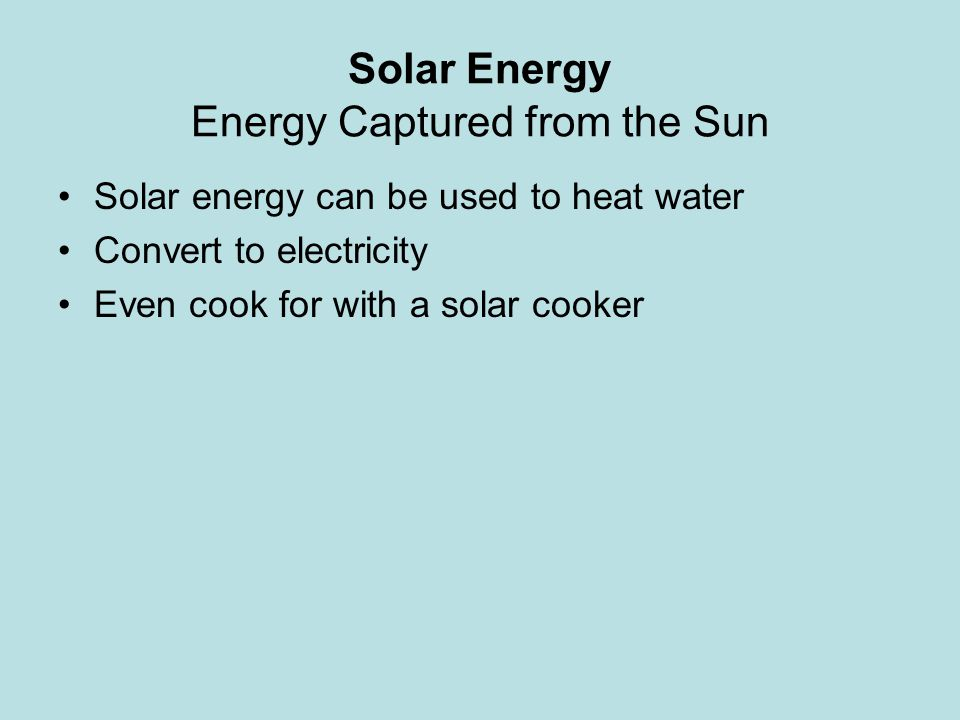 Solar Energy Energy Captured from the Sun Solar energy can be used to heat water Convert to electricity Even cook for with a solar cooker