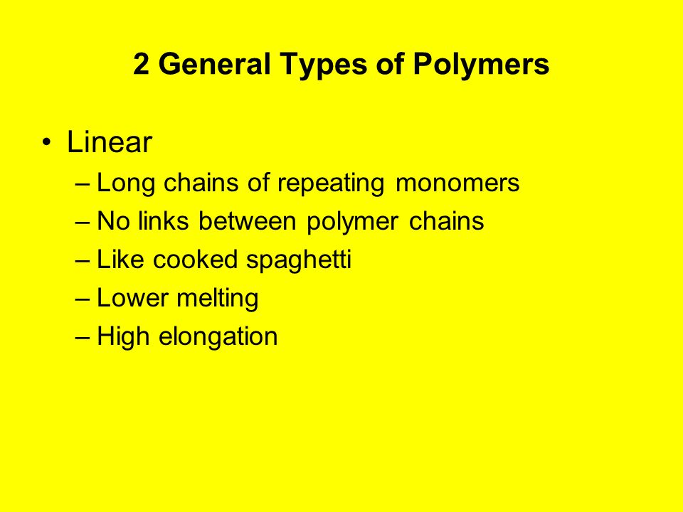 2 General Types of Polymers Linear –Long chains of repeating monomers –No links between polymer chains –Like cooked spaghetti –Lower melting –High elongation