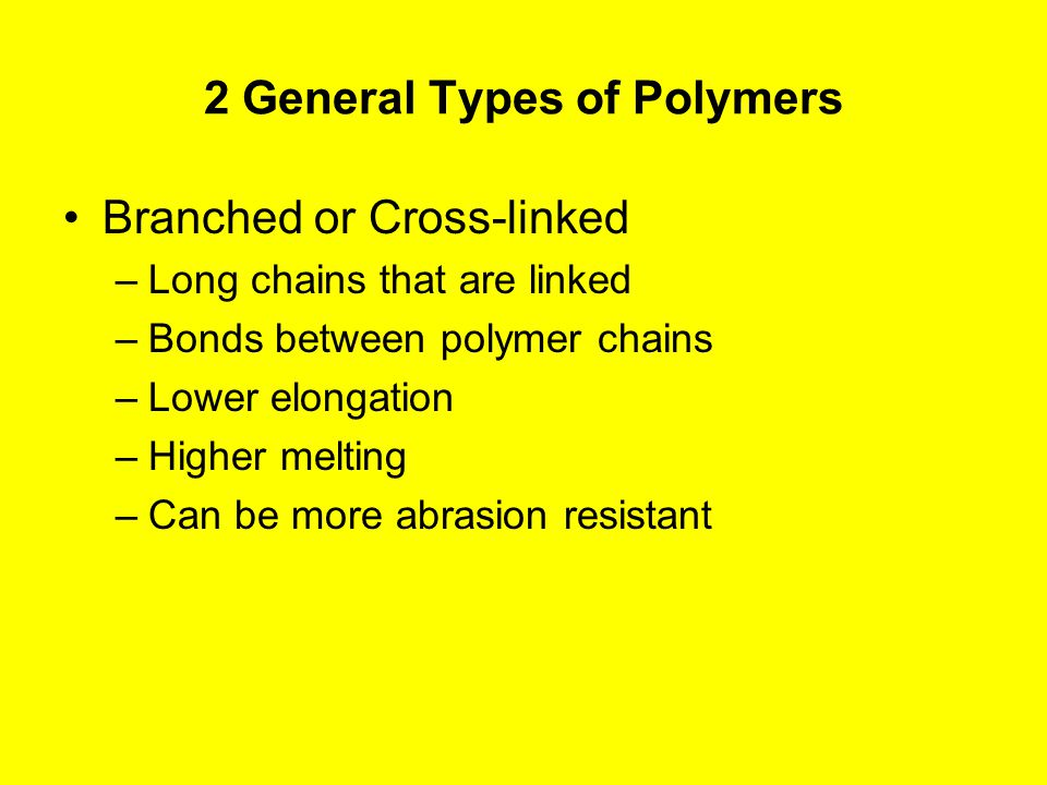 2 General Types of Polymers Branched or Cross-linked –Long chains that are linked –Bonds between polymer chains –Lower elongation –Higher melting –Can be more abrasion resistant
