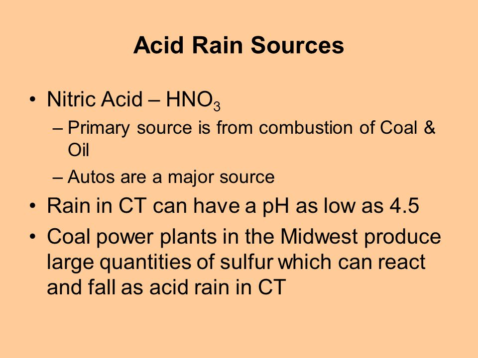 Acid Rain Sources Nitric Acid – HNO 3 –Primary source is from combustion of Coal & Oil –Autos are a major source Rain in CT can have a pH as low as 4.5 Coal power plants in the Midwest produce large quantities of sulfur which can react and fall as acid rain in CT
