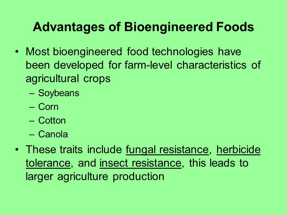 Advantages of Bioengineered Foods Most bioengineered food technologies have been developed for farm-level characteristics of agricultural crops –Soybeans –Corn –Cotton –Canola These traits include fungal resistance, herbicide tolerance, and insect resistance, this leads to larger agriculture production