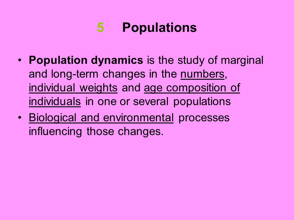 5 Populations Population dynamics is the study of marginal and long-term changes in the numbers, individual weights and age composition of individuals in one or several populations Biological and environmental processes influencing those changes.