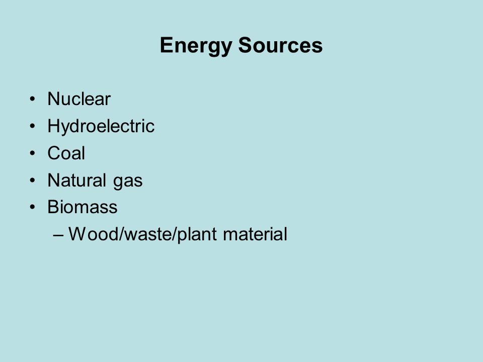 Energy Sources Nuclear Hydroelectric Coal Natural gas Biomass –Wood/waste/plant material