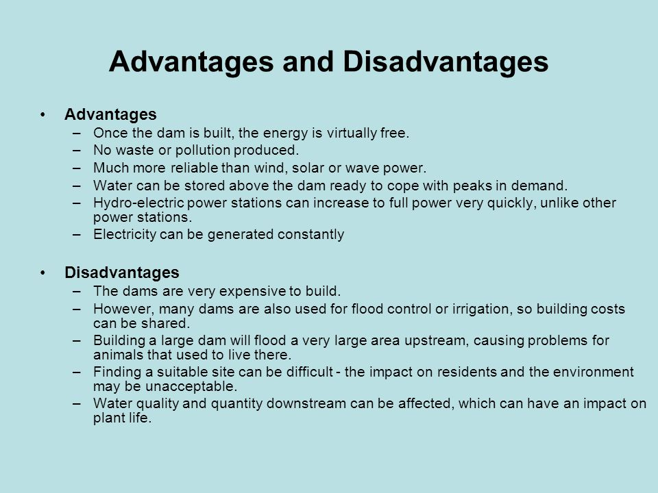Advantages and Disadvantages Advantages –Once the dam is built, the energy is virtually free.