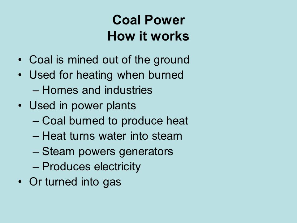 Advantages and Disadvantages of Coal Advantages –Large resource base –Relatively cheap to mine –Inexpensive to transport by rail Disadvantages –When burned more CO 2 emissions than other fuel –Mining above ground ruins the environment –Mining underground is dangerous