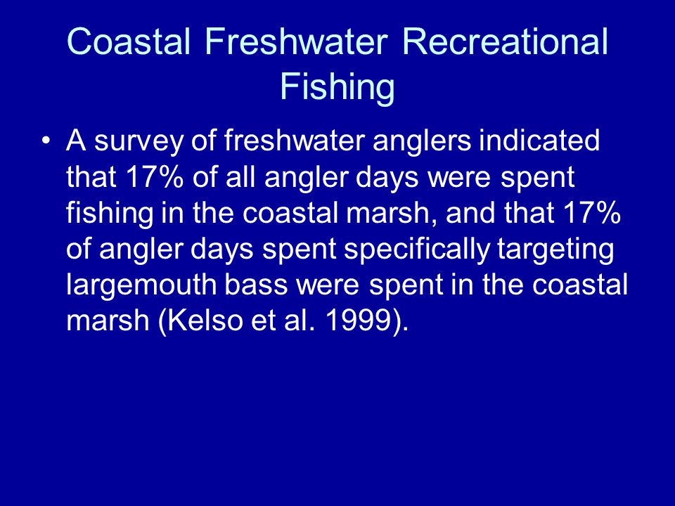 Coastal Freshwater Recreational Fishing A survey of freshwater anglers indicated that 17% of all angler days were spent fishing in the coastal marsh, and that 17% of angler days spent specifically targeting largemouth bass were spent in the coastal marsh (Kelso et al.