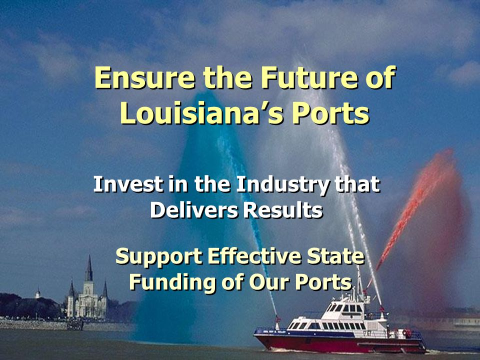 Ensure the Future of Louisiana's Ports Invest in the Industry that Delivers Results Support Effective State Funding of Our Ports