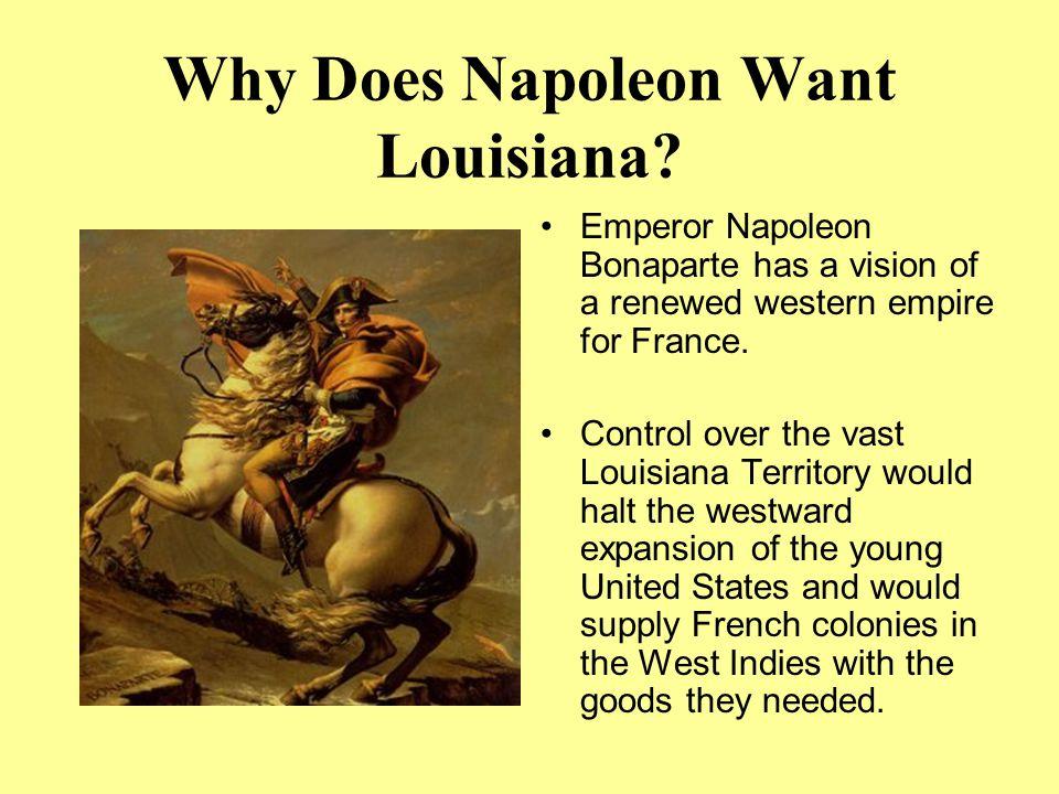 Why Does Napoleon Want Louisiana? Emperor Napoleon Bonaparte has a vision of a renewed western empire for France. Control over the vast Louisiana Terr