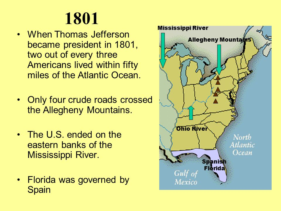 1801 When Thomas Jefferson became president in 1801, two out of every three Americans lived within fifty miles of the Atlantic Ocean. Only four crude