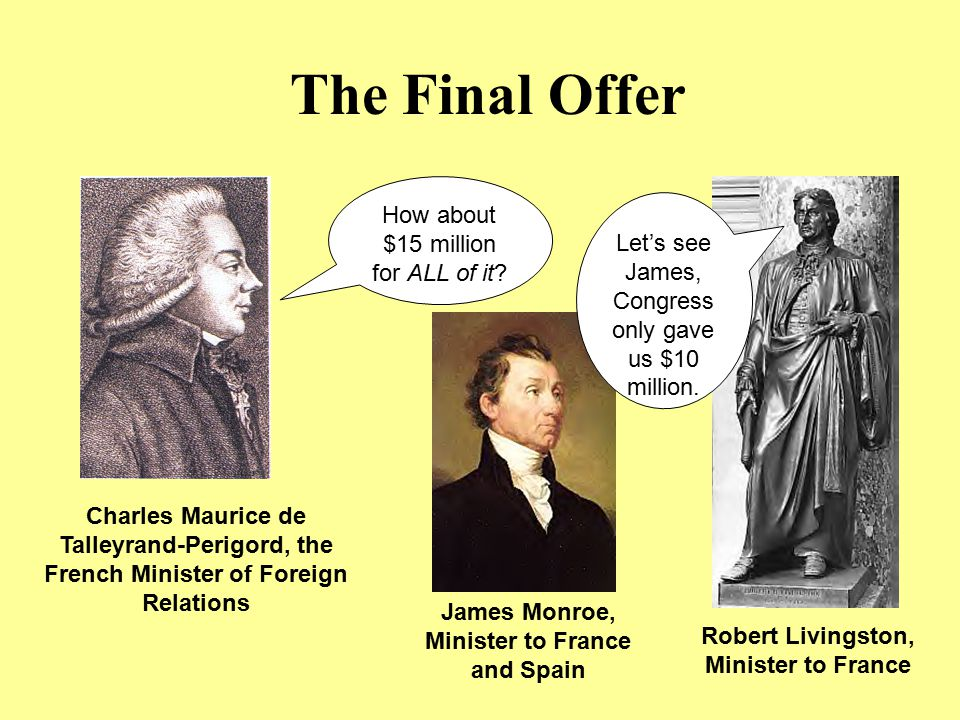 The Final Offer How about $15 million for ALL of it? Charles Maurice de Talleyrand-Perigord, the French Minister of Foreign Relations Robert Livingsto