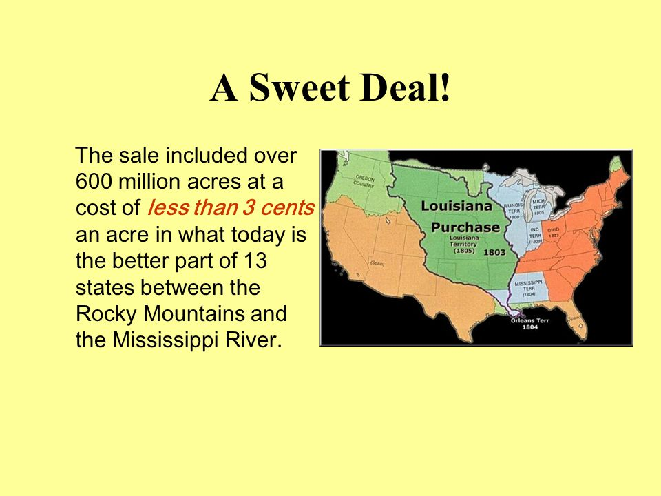 A Sweet Deal! The sale included over 600 million acres at a cost of less than 3 cents an acre in what today is the better part of 13 states between th