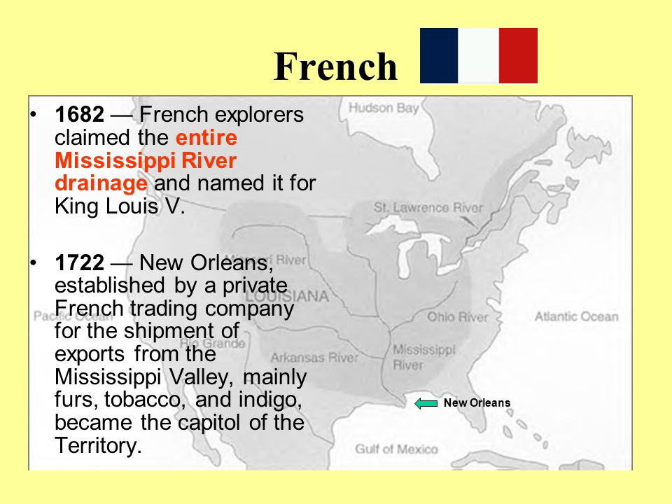 French 1682 — French explorers claimed the entire Mississippi River drainage and named it for King Louis V. 1722 — New Orleans, established by a priva