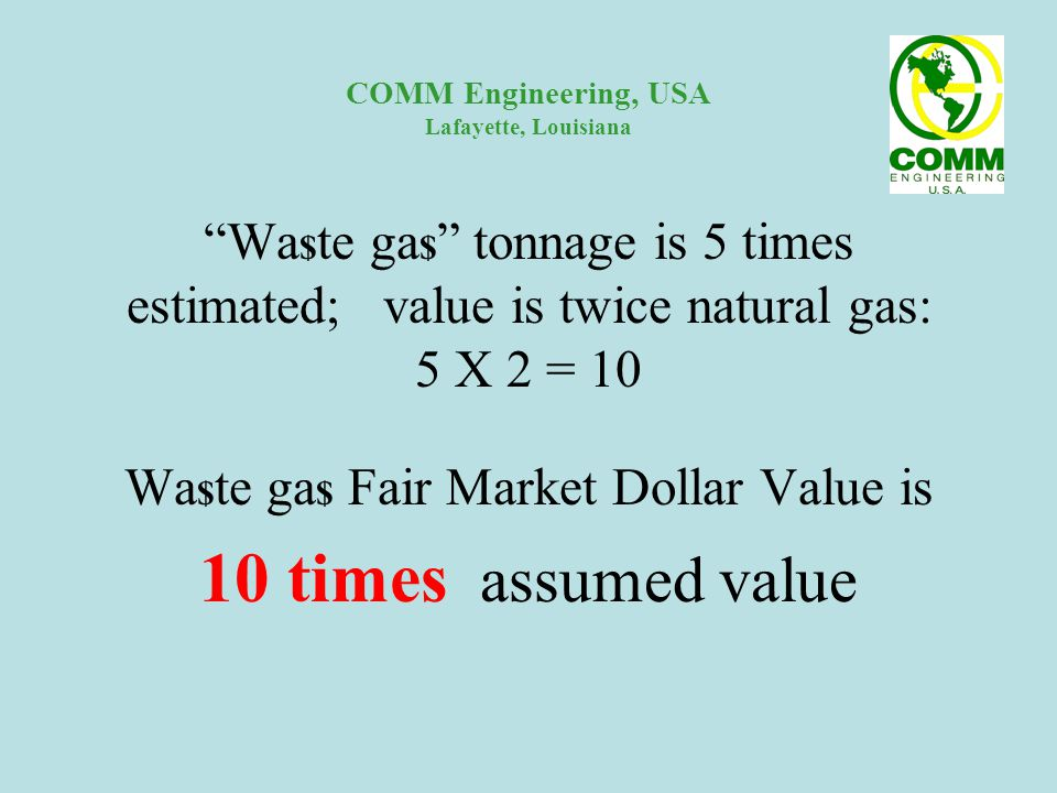 COMM Engineering, USA Lafayette, Louisiana Wa $ te ga $ tonnage is 5 times estimated; value is twice natural gas: 5 X 2 = 10 Wa $ te ga $ Fair Market Dollar Value is 10 times assumed value
