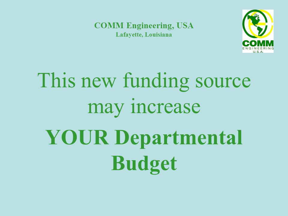 COMM Engineering, USA Lafayette, Louisiana This new funding source may increase YOUR Departmental Budget
