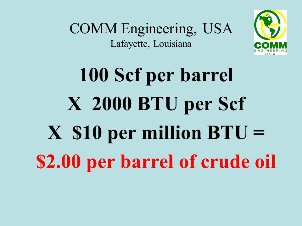 COMM Engineering, USA Lafayette, Louisiana Actual On-Site Measurement: Dec 9-10, 2005 Vent Gas: 350 MScfD at 3012 BTU / Scf Oil Production: 2000 Barrels per day 350 MScfD X 3012 BTU/Scf X $10 / MM BTU = $10,538 per Day or $3,836,000 per Year $10,538 / 2000 barrels = VENT GAS WORTH $5.27 per barrel of crude oil