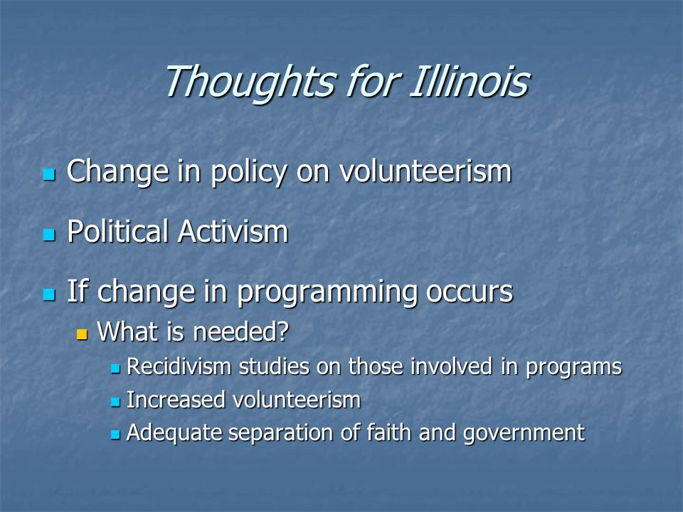 Thoughts for Illinois Change in policy on volunteerism Change in policy on volunteerism Political Activism Political Activism If change in programming occurs If change in programming occurs What is needed.
