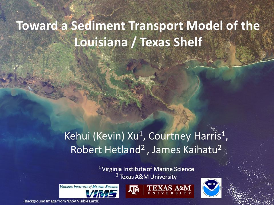 Toward a Sediment Transport Model of the Louisiana / Texas Shelf Kehui (Kevin) Xu 1, Courtney Harris 1, Robert Hetland 2, James Kaihatu 2 1 Virginia I