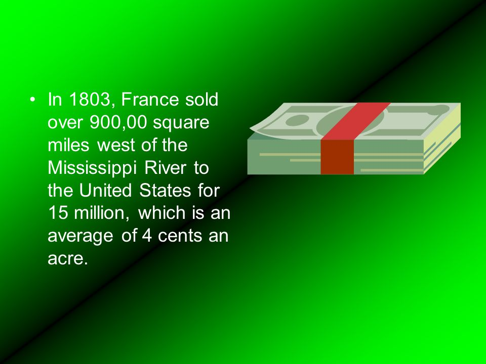 In 1803, France sold over 900,00 square miles west of the Mississippi River to the United States for 15 million, which is an average of 4 cents an acre.