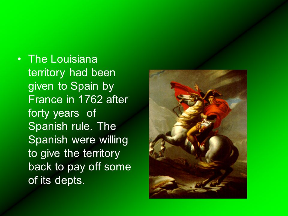 The Louisiana territory had been given to Spain by France in 1762 after forty years of Spanish rule.