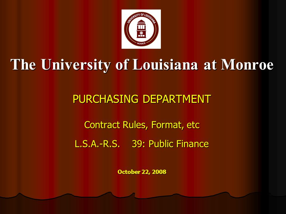The University of Louisiana at Monroe PURCHASING DEPARTMENT Contract Rules, Format, etc L.S.A.-R.S.39: Public Finance October 22, 2008