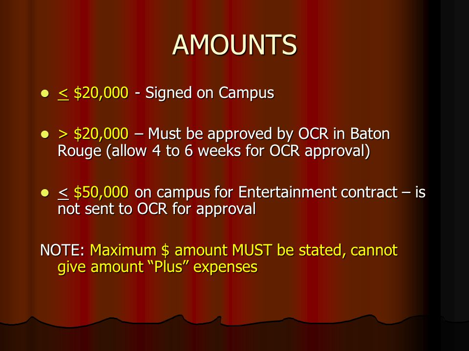 AMOUNTS < $20,000 - Signed on Campus < $20,000 - Signed on Campus > $20,000 – Must be approved by OCR in Baton Rouge (allow 4 to 6 weeks for OCR approval) > $20,000 – Must be approved by OCR in Baton Rouge (allow 4 to 6 weeks for OCR approval) < $50,000 on campus for Entertainment contract – is not sent to OCR for approval < $50,000 on campus for Entertainment contract – is not sent to OCR for approval NOTE: Maximum $ amount MUST be stated, cannot give amount Plus expenses