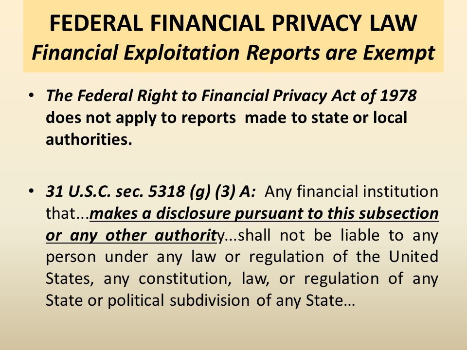 FEDERAL FINANCIAL PRIVACY LAW Financial Exploitation Reports are Exempt The Federal Right to Financial Privacy Act of 1978 does not apply to reports made to state or local authorities.