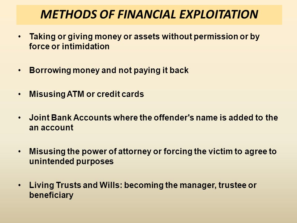 METHODS OF FINANCIAL EXPLOITATION Taking or giving money or assets without permission or by force or intimidation Borrowing money and not paying it back Misusing ATM or credit cards Joint Bank Accounts where the offender s name is added to the an account Misusing the power of attorney or forcing the victim to agree to unintended purposes Living Trusts and Wills: becoming the manager, trustee or beneficiary