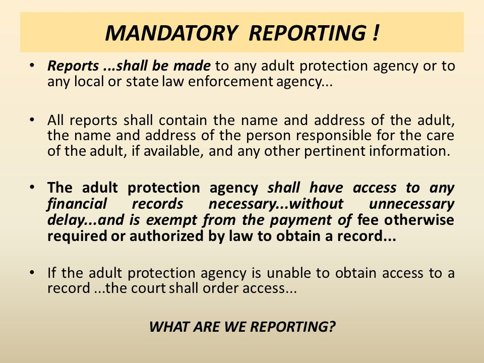 MANDATORY REPORTING ! Reports...shall be made to any adult protection agency or to any local or state law enforcement agency... All reports shall cont