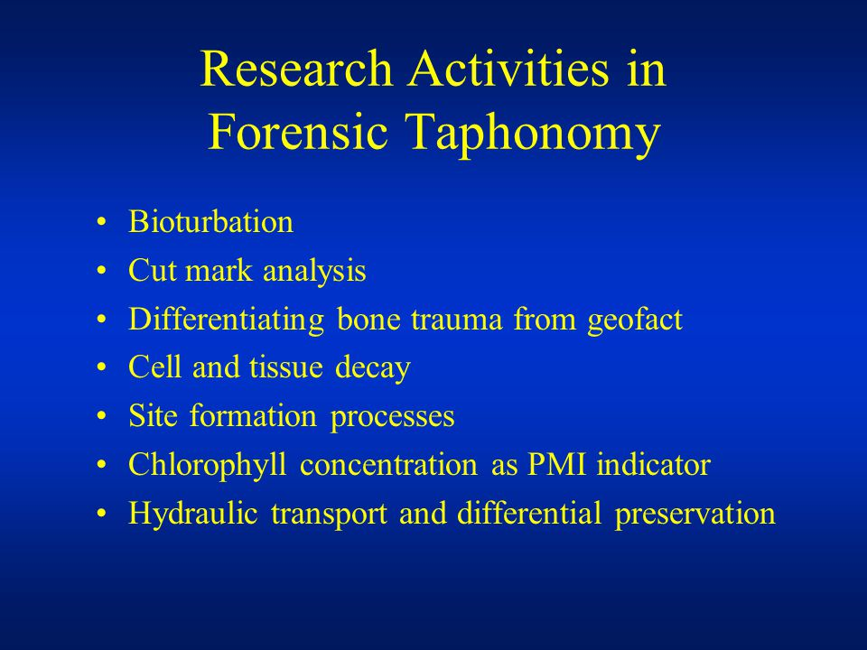 Research Activities in Forensic Taphonomy Bioturbation Cut mark analysis Differentiating bone trauma from geofact Cell and tissue decay Site formation processes Chlorophyll concentration as PMI indicator Hydraulic transport and differential preservation
