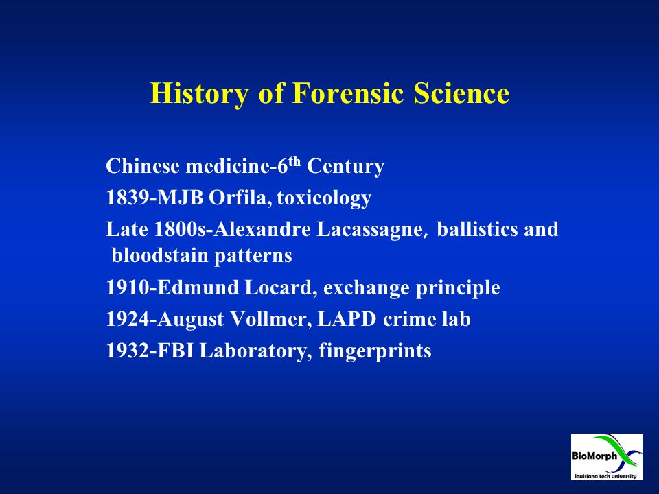 History of Forensic Science Chinese medicine-6 th Century 1839-MJB Orfila, toxicology Late 1800s-Alexandre Lacassagne, ballistics and bloodstain patterns 1910-Edmund Locard, exchange principle 1924-August Vollmer, LAPD crime lab 1932-FBI Laboratory, fingerprints