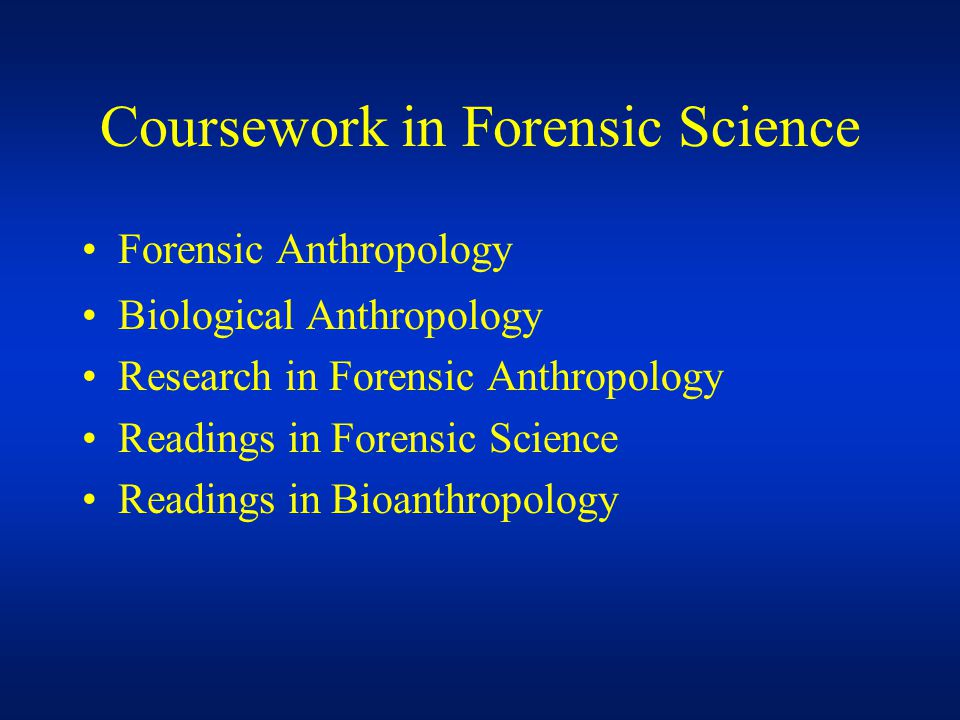 Coursework in Forensic Science Forensic Anthropology Biological Anthropology Research in Forensic Anthropology Readings in Forensic Science Readings in Bioanthropology