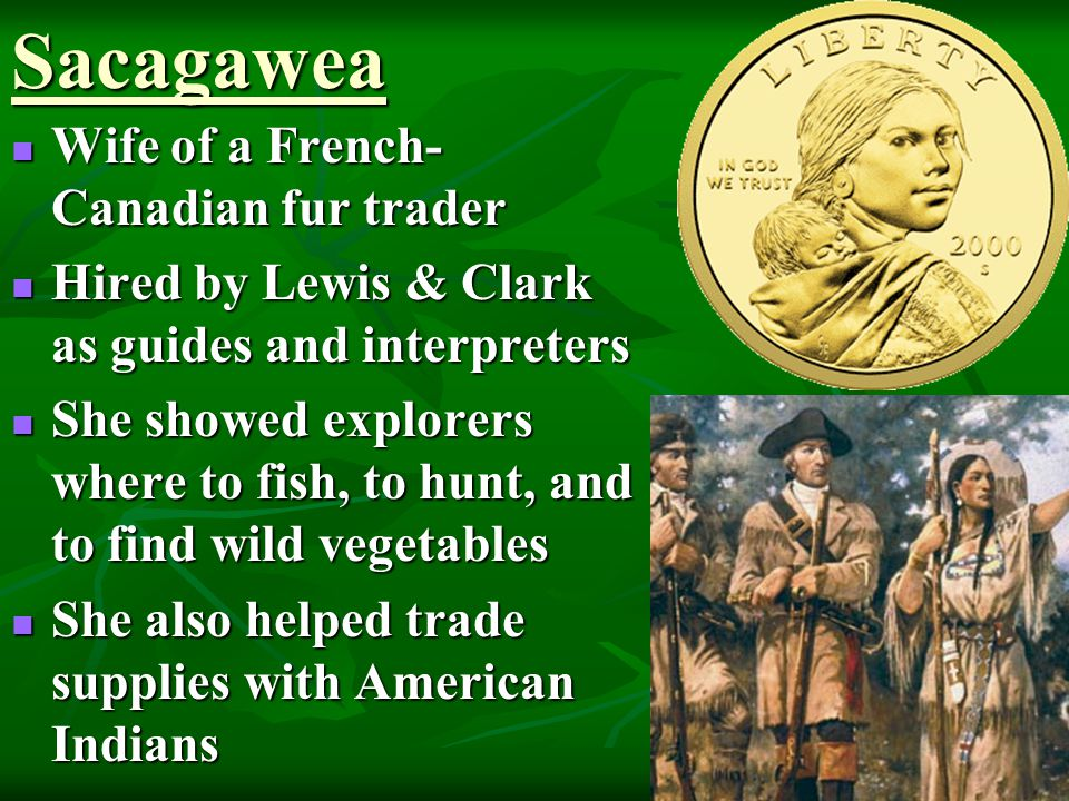 Sacagawea Wife of a French- Canadian fur trader Wife of a French- Canadian fur trader Hired by Lewis & Clark as guides and interpreters Hired by Lewis