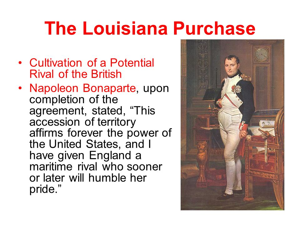 "The Louisiana Purchase Cultivation of a Potential Rival of the British Napoleon Bonaparte, upon completion of the agreement, stated, ""This accession o"