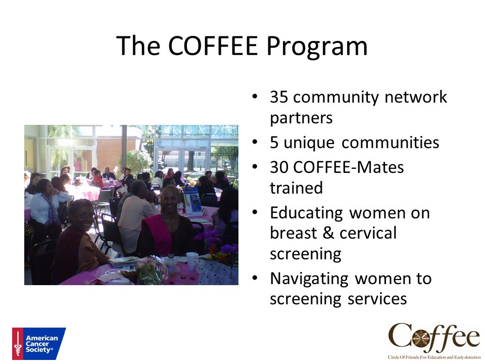 The COFFEE Program 35 community network partners 5 unique communities 30 COFFEE-Mates trained Educating women on breast & cervical screening Navigatin