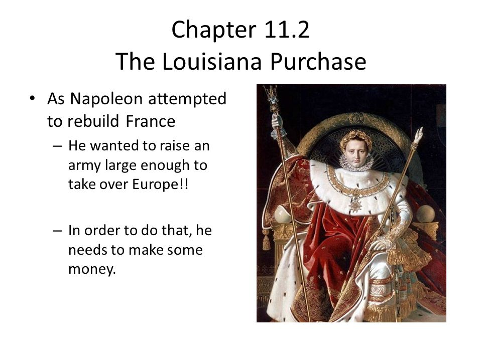 France, 1802 Napoleon starts to look for ways to make money: Two ideas: – Take back some old French colonies in Bahamas – Attack America and take more land…