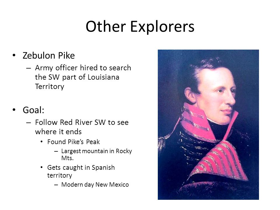 Other Explorers Zebulon Pike – Army officer hired to search the SW part of Louisiana Territory Goal: – Follow Red River SW to see where it ends Found
