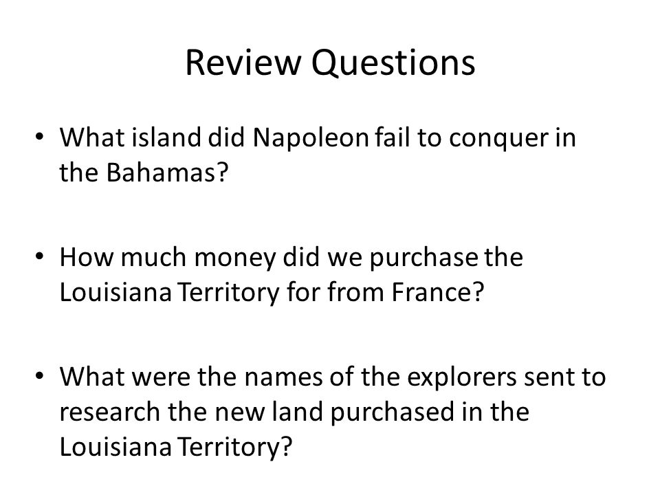 Review Questions What island did Napoleon fail to conquer in the Bahamas? How much money did we purchase the Louisiana Territory for from France? What