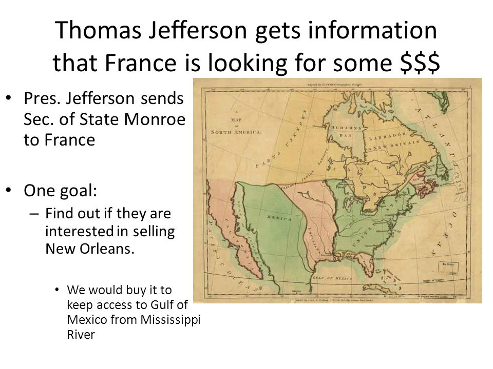 Thomas Jefferson gets information that France is looking for some $$$ Pres. Jefferson sends Sec. of State Monroe to France One goal: – Find out if the