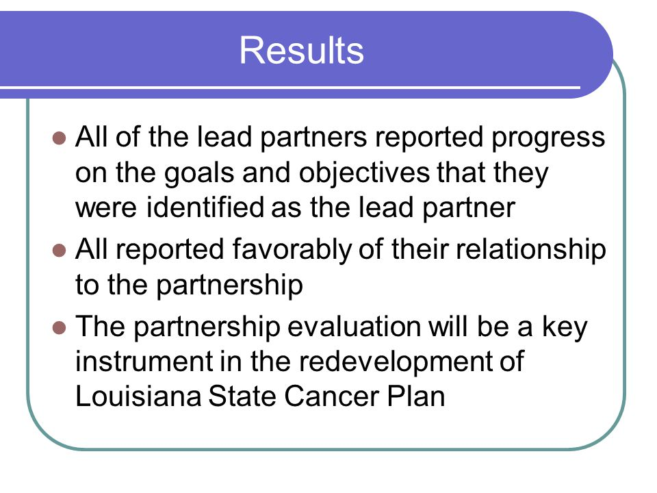 Results All of the lead partners reported progress on the goals and objectives that they were identified as the lead partner All reported favorably of their relationship to the partnership The partnership evaluation will be a key instrument in the redevelopment of Louisiana State Cancer Plan