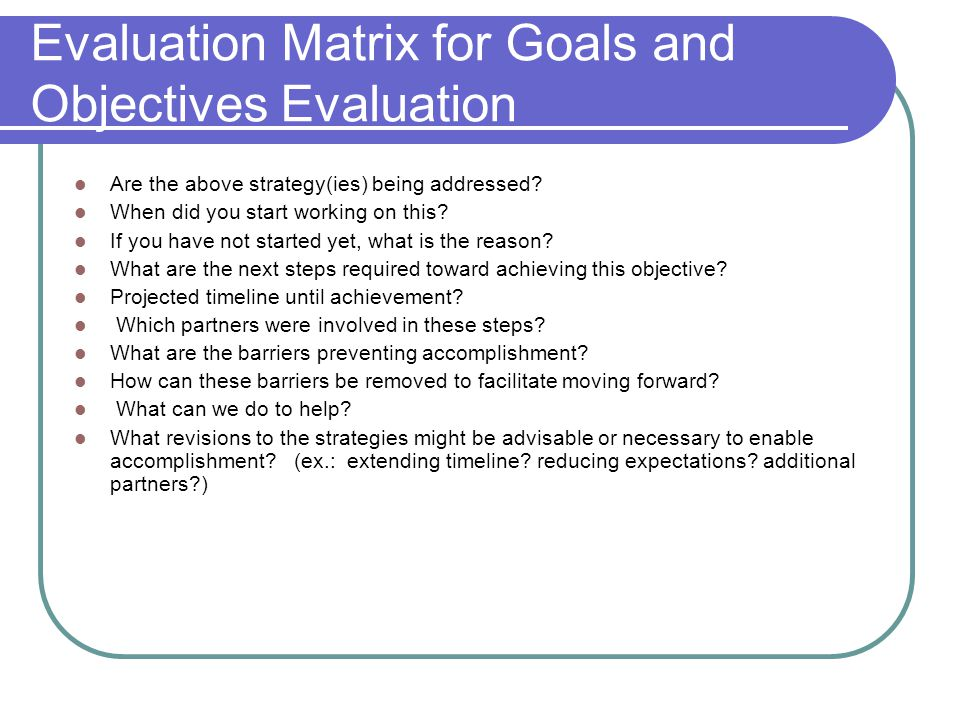 Evaluation Matrix for Goals and Objectives Evaluation Are the above strategy(ies) being addressed.