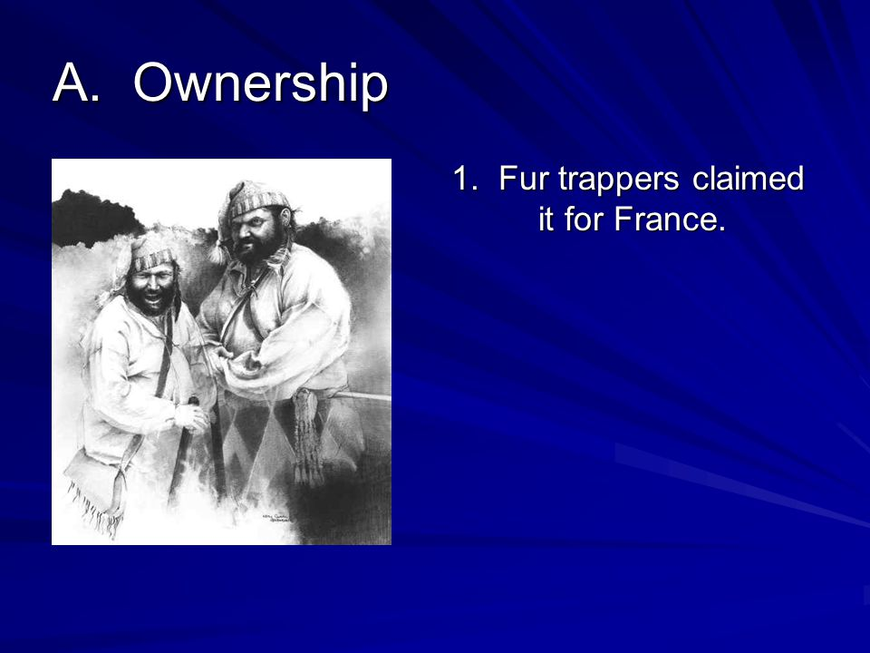A. Ownership 1. Fur trappers claimed it for France.