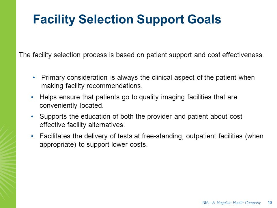 Facility Selection Support Goals NIA—A Magellan Health Company 10 The facility selection process is based on patient support and cost effectiveness. P