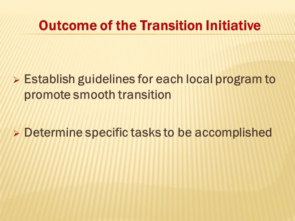Outcome of the Transition Initiative  Establish guidelines for each local program to promote smooth transition  Determine specific tasks to be accomplished
